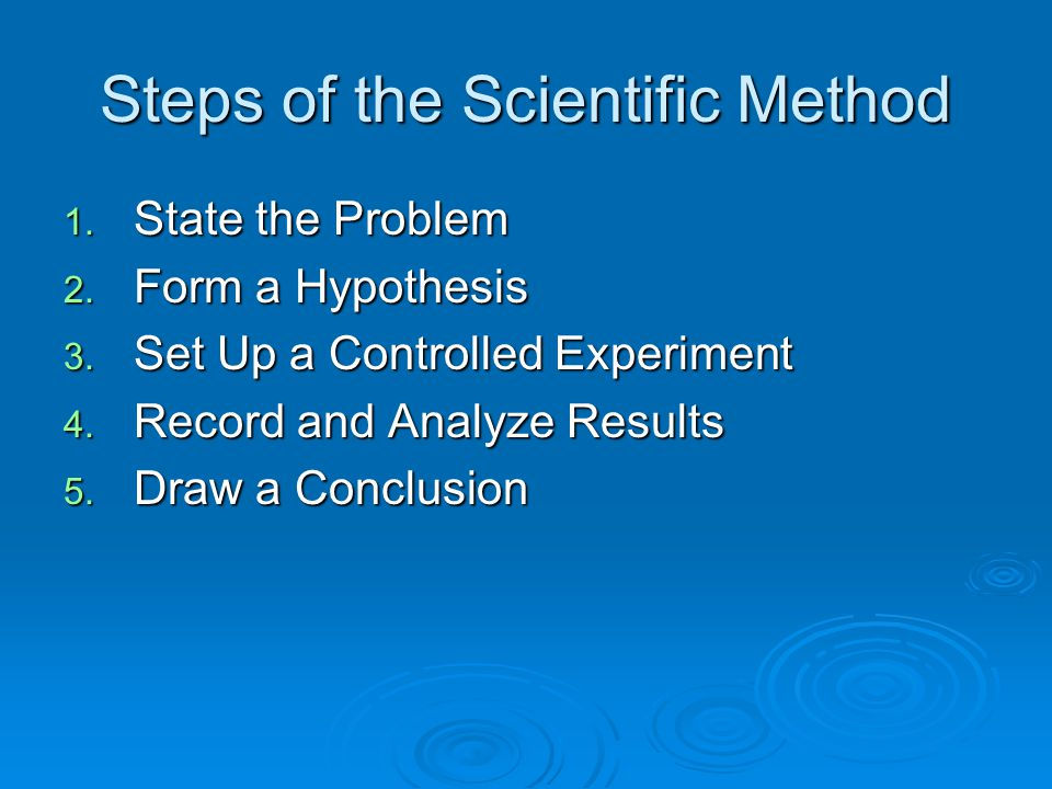 Steps of the Scientific Method 1. State the Problem 2. Form a Hypothesis 3. Set Up a Controlled Experiment 4. Record and Analyze Results 5. Draw a Con