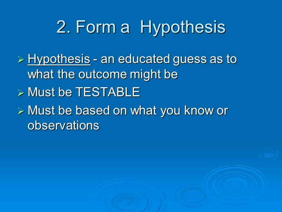 2. Form a Hypothesis  Hypothesis - an educated guess as to what the outcome might be  Must be TESTABLE  Must be based on what you know or observati