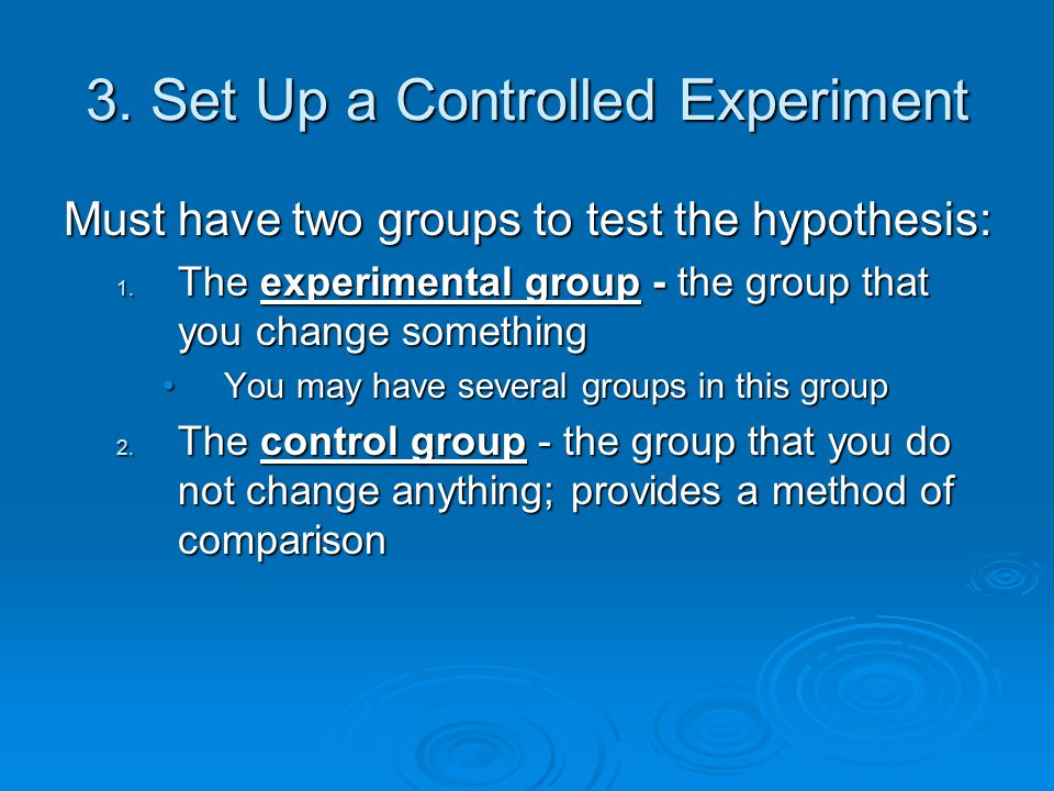 3. Set Up a Controlled Experiment Must have two groups to test the hypothesis: 1. The experimental group - the group that you change something You may