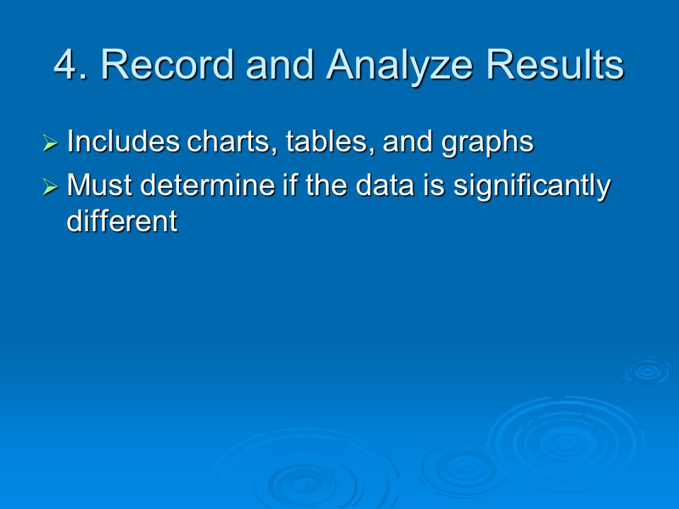 4. Record and Analyze Results  Includes charts, tables, and graphs  Must determine if the data is significantly different