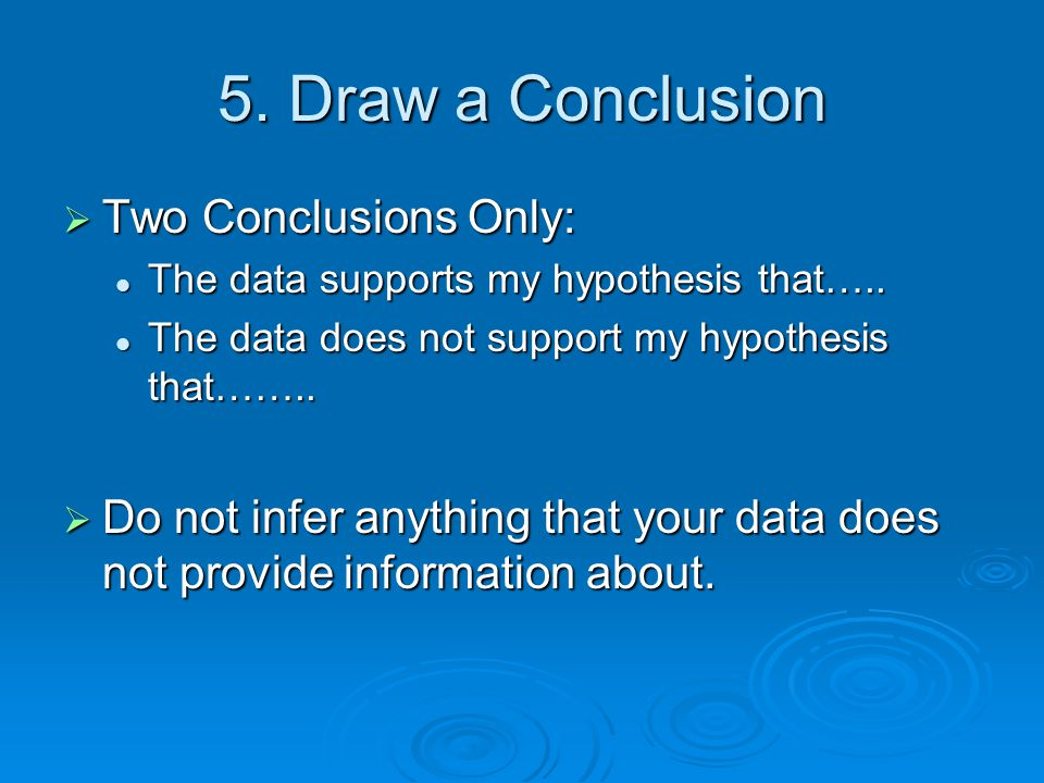 5. Draw a Conclusion  Two Conclusions Only: The data supports my hypothesis that….. The data supports my hypothesis that….. The data does not support