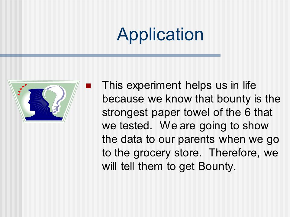 Application This experiment helps us in life because we know that bounty is the strongest paper towel of the 6 that we tested. We are going to show th