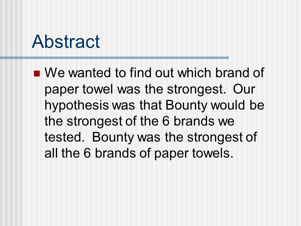 Abstract We wanted to find out which brand of paper towel was the strongest. Our hypothesis was that Bounty would be the strongest of the 6 brands we