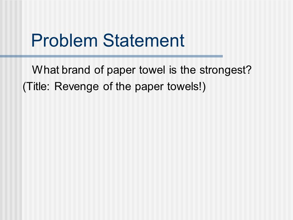 Problem Statement What brand of paper towel is the strongest? (Title: Revenge of the paper towels!)