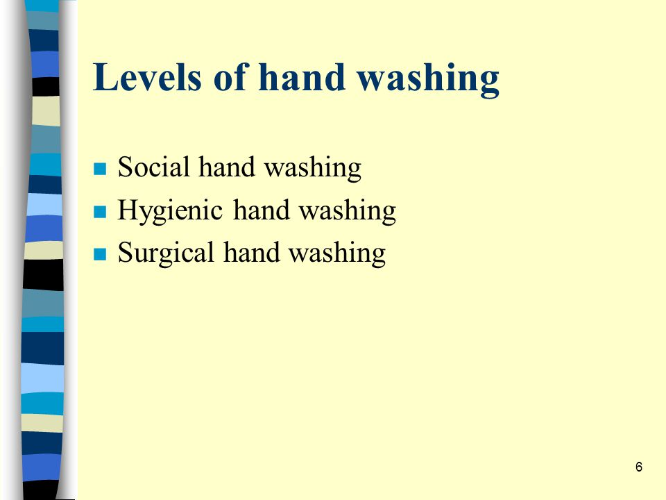 Levels of hand washing n Social hand washing n Hygienic hand washing n Surgical hand washing 6