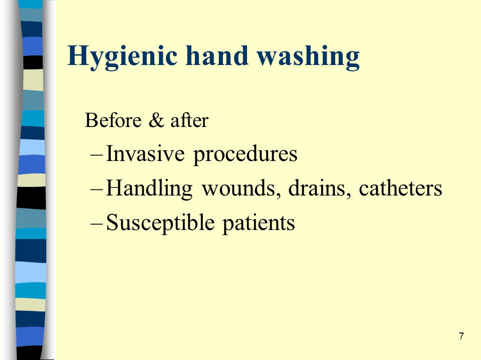 Hygienic hand washing Before & after –Invasive procedures –Handling wounds, drains, catheters –Susceptible patients 7