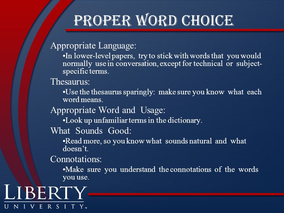 Proper Word choice Appropriate Language: In lower-level papers, try to stick with words that you would normally use in conversation, except for technical or subject- specific terms.
