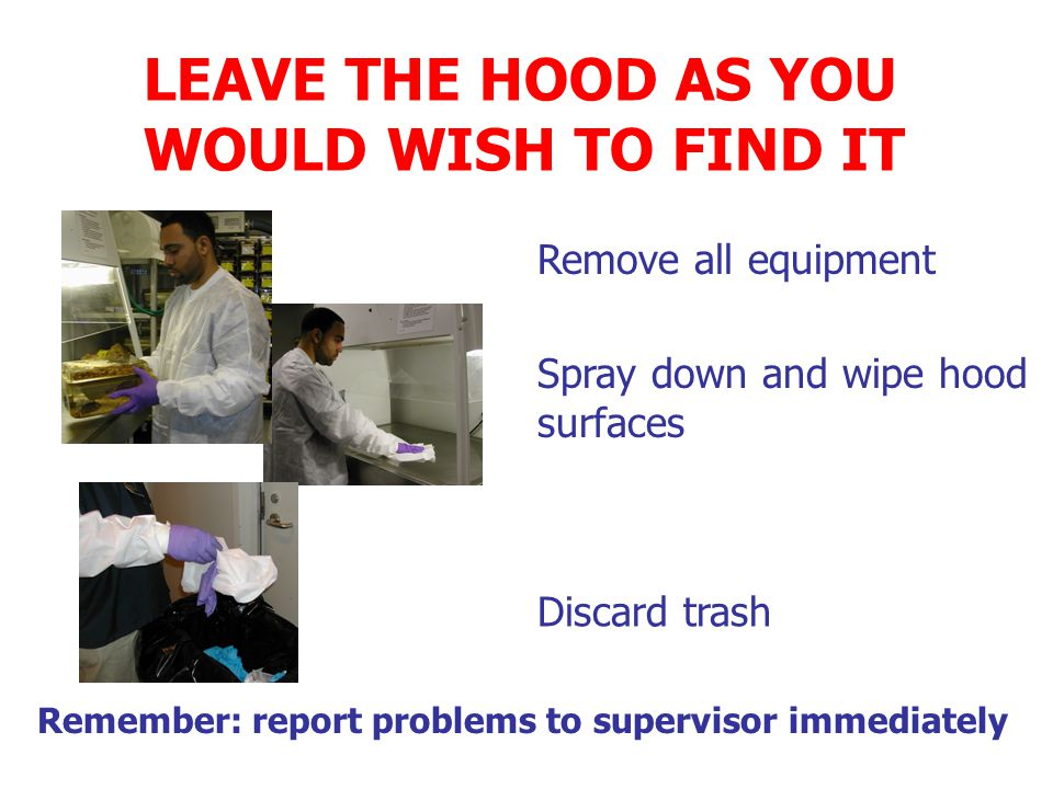 LEAVE THE HOOD AS YOU WOULD WISH TO FIND IT Spray down and wipe hood surfaces Discard trash Remember: report problems to supervisor immediately Remove all equipment