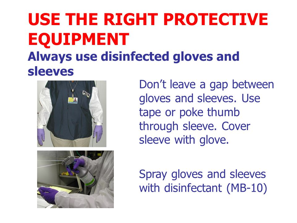 USE THE RIGHT PROTECTIVE EQUIPMENT Always use disinfected gloves and sleeves Don't leave a gap between gloves and sleeves.
