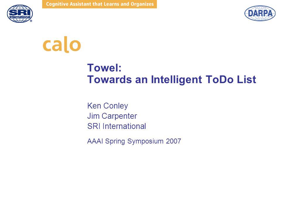 Towel: Towards an Intelligent ToDo List Ken Conley Jim Carpenter SRI International AAAI Spring Symposium 2007