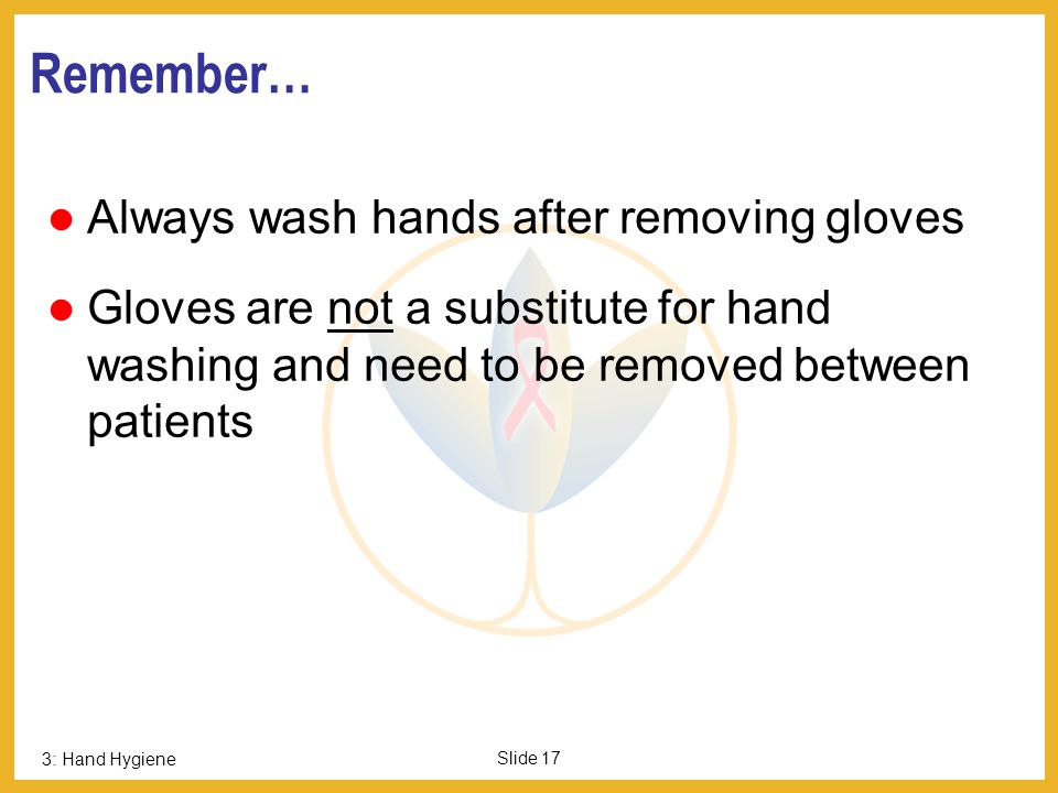 3: Hand Hygiene Slide 16 Wash Hands and Wear Gloves when Opening Tubes that Enter the Body Even a few germs deposited inside the body can cause an inf