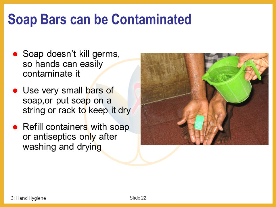 3: Hand Hygiene Slide 21 Routine Hand Wash Use poured or running water; never dip hands in a bowl of water Use hand soap, ash, or sand (none kill germ