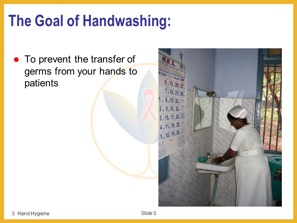 3: Hand Hygiene Slide 5 The Goal of Handwashing: To prevent the transfer of germs from your hands to patients