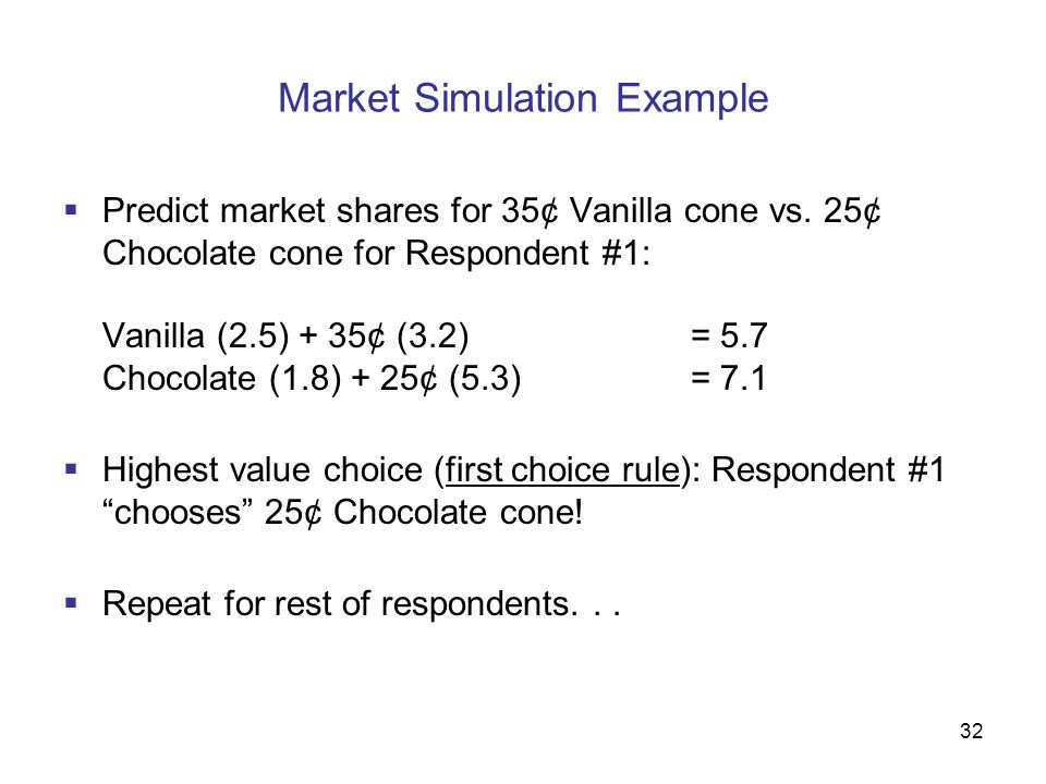 33 Market Simulation Results  Predict responses for 500 respondents, and we might see shares of preference like:  65% of respondents prefer the 25¢ Chocolate cone