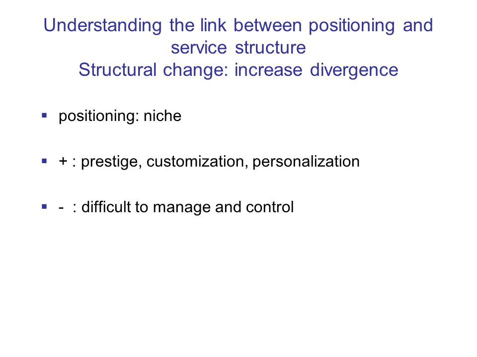 Understanding the link between positioning and service structure Structural change: reduce complexity  positioning: specialization  + : expert image, easy control  - : stripped down image