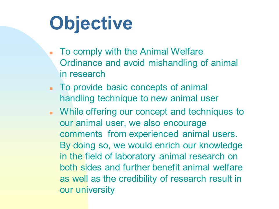 Objective n To comply with the Animal Welfare Ordinance and avoid mishandling of animal in research n To provide basic concepts of animal handling tec