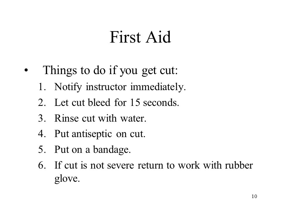 10 First Aid Things to do if you get cut: 1.Notify instructor immediately. 2.Let cut bleed for 15 seconds. 3.Rinse cut with water. 4.Put antiseptic on