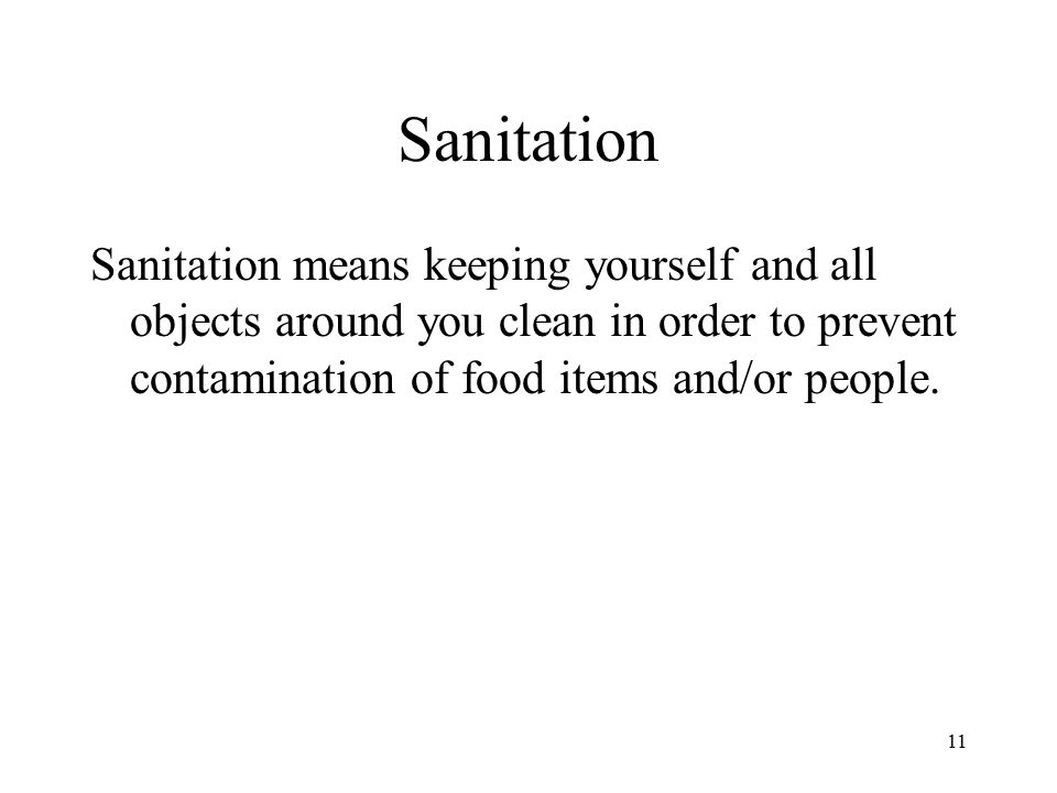 11 Sanitation Sanitation means keeping yourself and all objects around you clean in order to prevent contamination of food items and/or people.