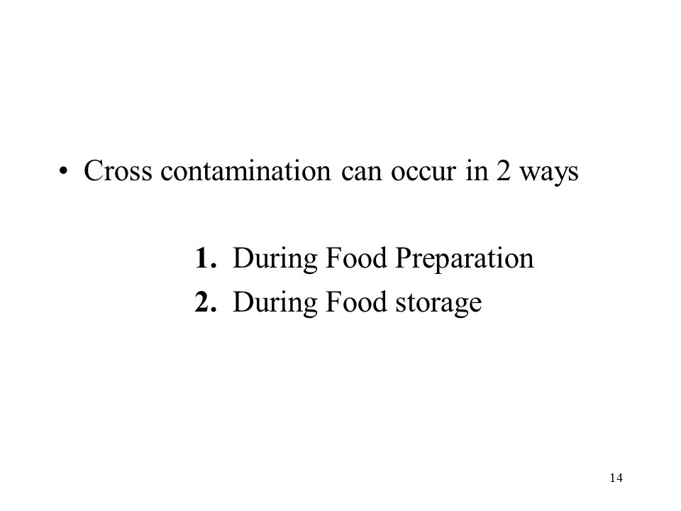 14 Cross contamination can occur in 2 ways 1. During Food Preparation 2. During Food storage