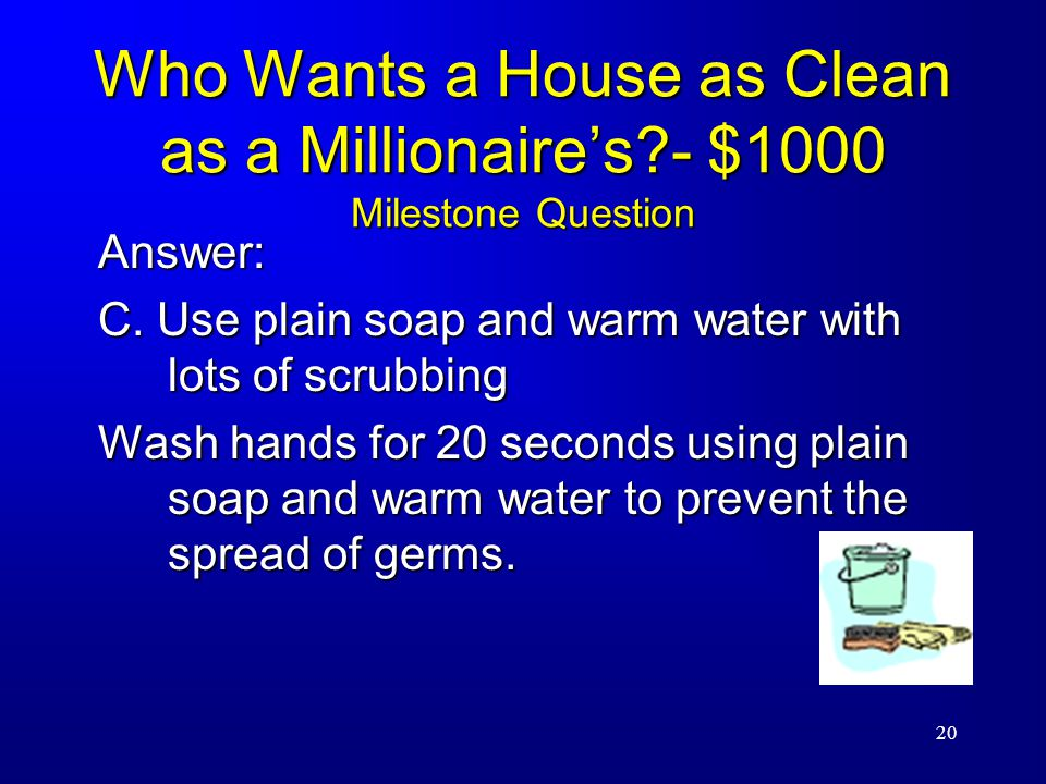 20 Who Wants a House as Clean as a Millionaire's - $1000 Milestone Question Answer: C.
