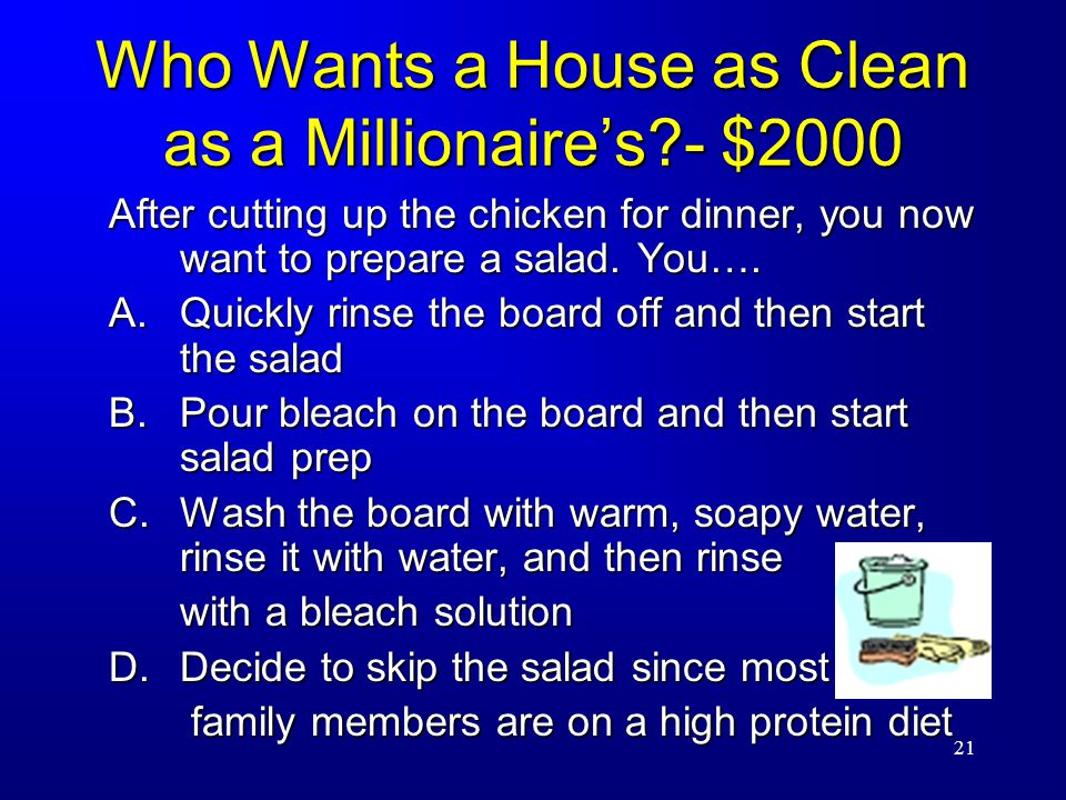 21 Who Wants a House as Clean as a Millionaire's - $2000 After cutting up the chicken for dinner, you now want to prepare a salad.