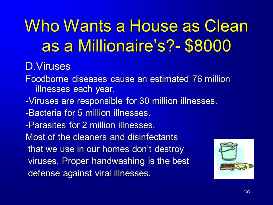 26 Who Wants a House as Clean as a Millionaire's - $8000 D.Viruses Foodborne diseases cause an estimated 76 million illnesses each year.