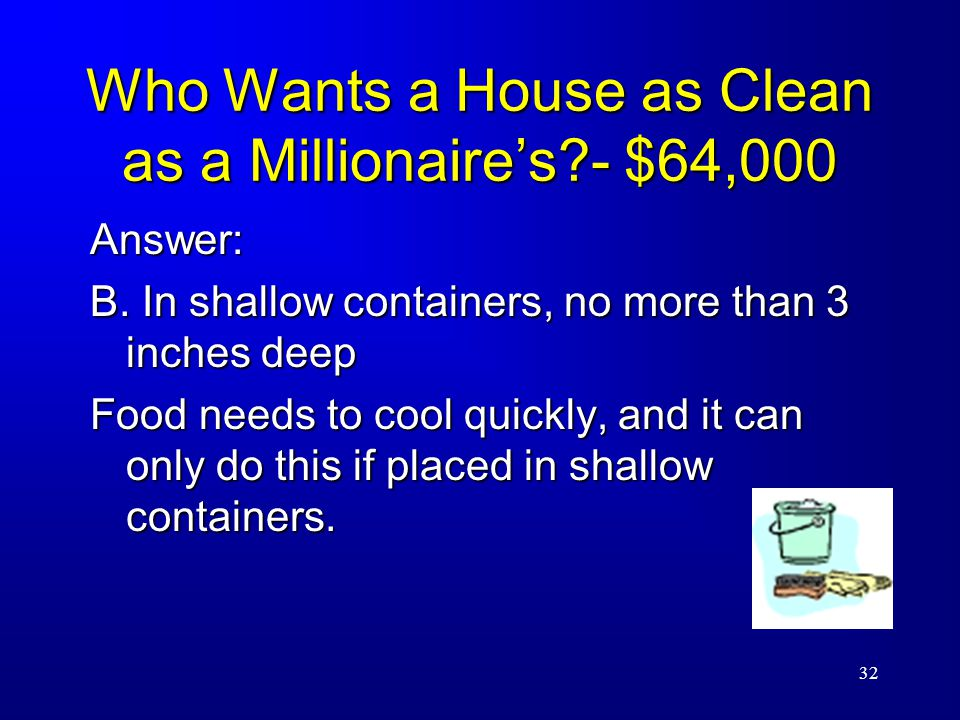 32 Who Wants a House as Clean as a Millionaire's - $64,000 Answer: B.