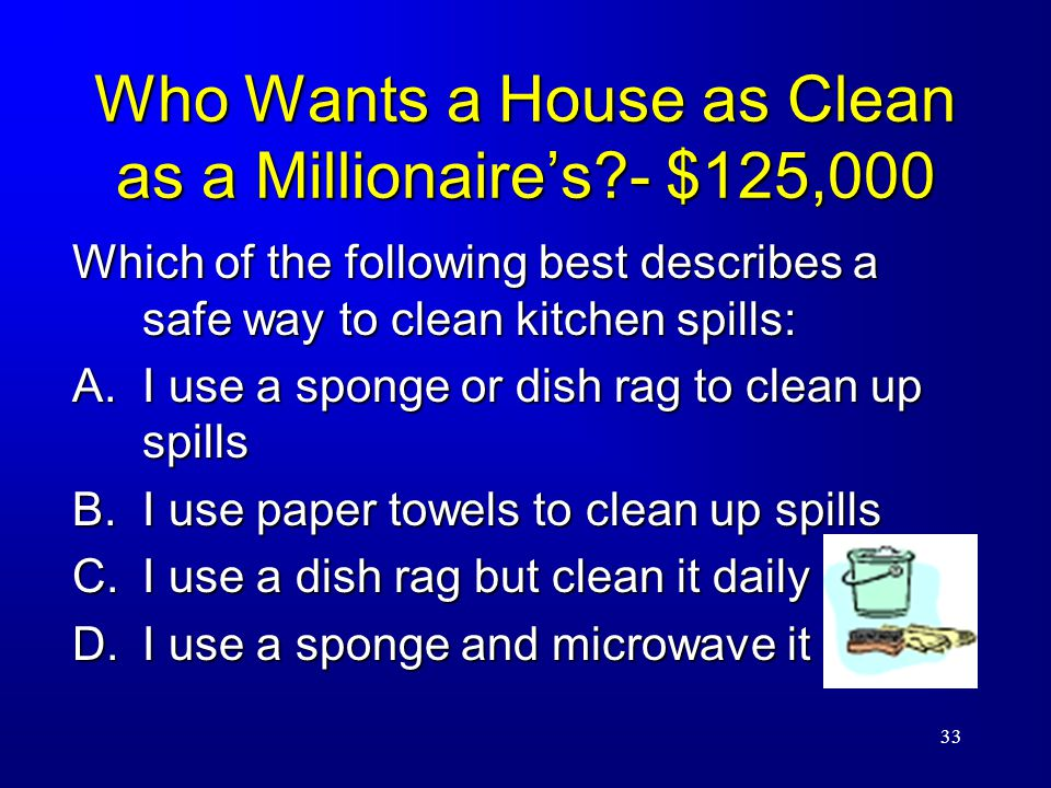 33 Who Wants a House as Clean as a Millionaire's - $125,000 Which of the following best describes a safe way to clean kitchen spills: A.I use a sponge or dish rag to clean up spills B.I use paper towels to clean up spills C.I use a dish rag but clean it daily D.I use a sponge and microwave it