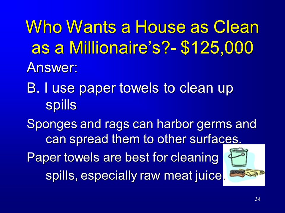 34 Who Wants a House as Clean as a Millionaire's - $125,000 Answer: B.