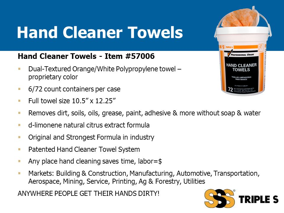 Hand Cleaner Towels - Item #57006  Dual-Textured Orange/White Polypropylene towel – proprietary color  6/72 count containers per case  Full towel size 10.5 x 12.25  Removes dirt, soils, oils, grease, paint, adhesive & more without soap & water  d-limonene natural citrus extract formula  Original and Strongest Formula in industry  Patented Hand Cleaner Towel System  Any place hand cleaning saves time, labor=$  Markets: Building & Construction, Manufacturing, Automotive, Transportation, Aerospace, Mining, Service, Printing, Ag & Forestry, Utilities ANYWHERE PEOPLE GET THEIR HANDS DIRTY.