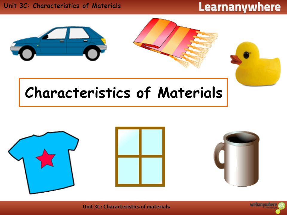 Unit 3C: Characteristics of materials Unit 3C: Characteristics of Materials Characteristics of Materials