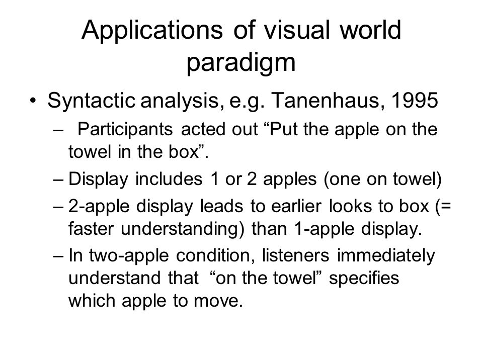 """Applications of visual world paradigm Syntactic analysis, e.g. Tanenhaus, 1995 –Participants acted out """"Put the apple on the towel in the box"""". –Displ"""