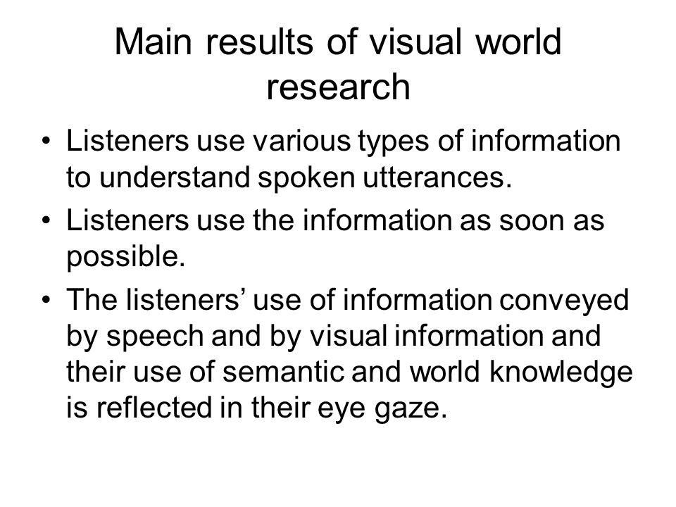 Main results of visual world research Listeners use various types of information to understand spoken utterances.