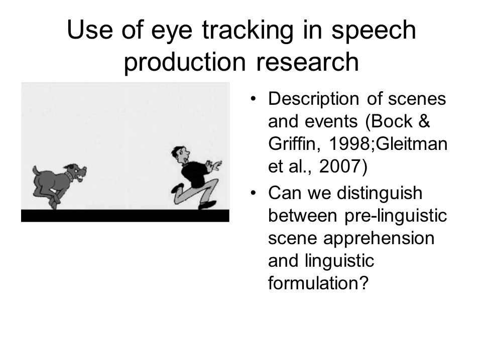 Use of eye tracking in speech production research Description of scenes and events (Bock & Griffin, 1998;Gleitman et al., 2007) Can we distinguish bet