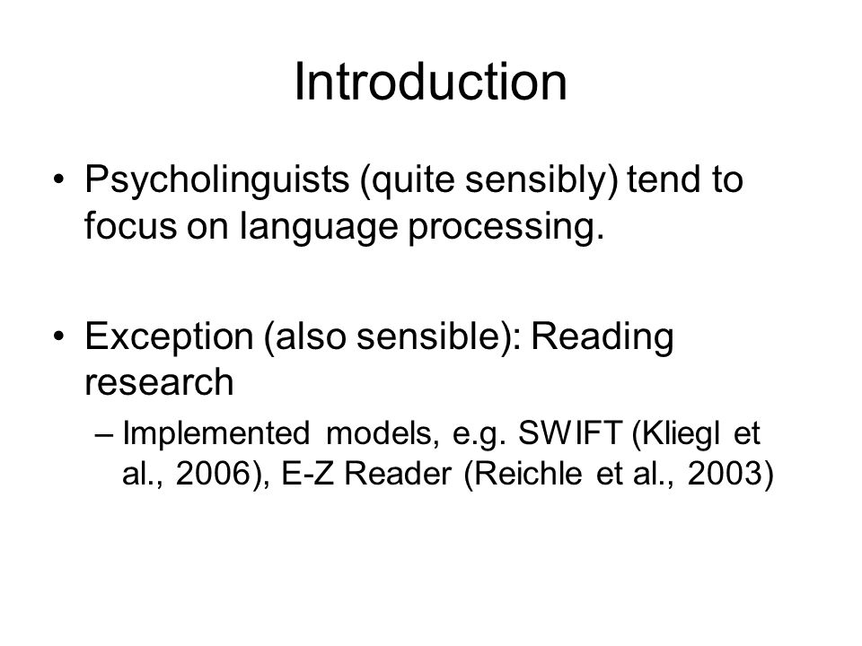 Introduction Psycholinguists (quite sensibly) tend to focus on language processing. Exception (also sensible): Reading research –Implemented models, e