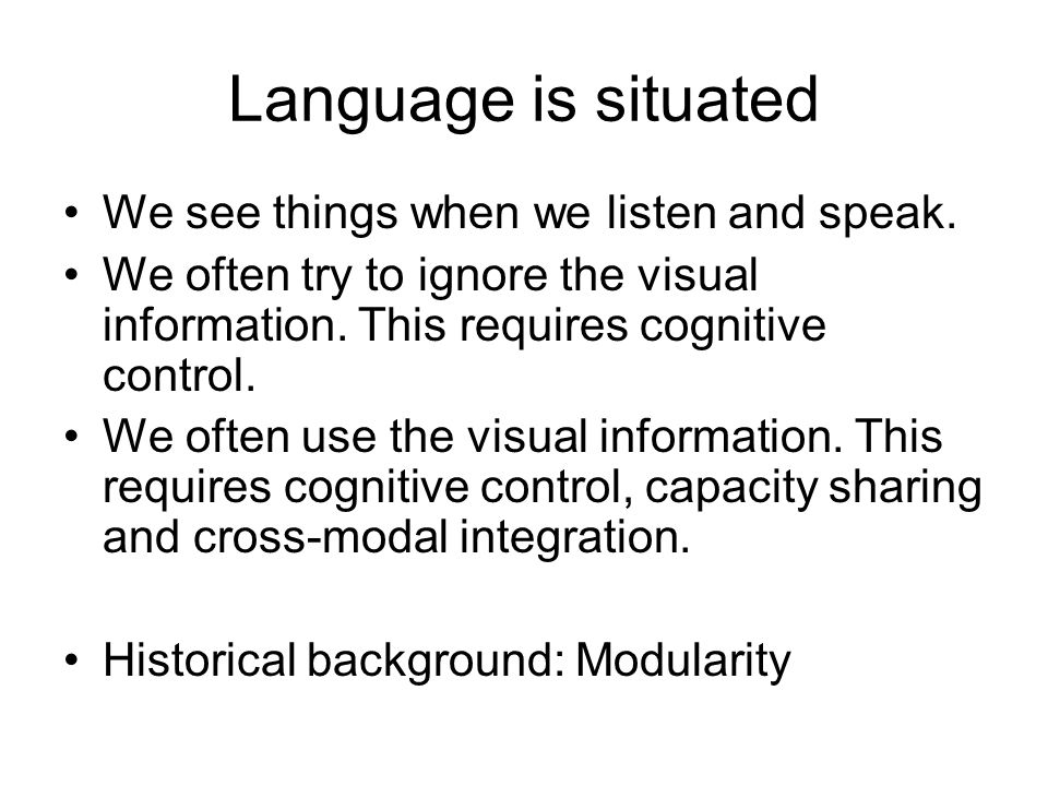 Language is situated We see things when we listen and speak. We often try to ignore the visual information. This requires cognitive control. We often