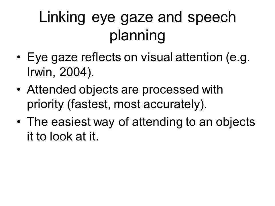 Linking eye gaze and speech planning Eye gaze reflects on visual attention (e.g.