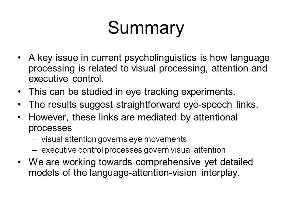 Summary A key issue in current psycholinguistics is how language processing is related to visual processing, attention and executive control. This can