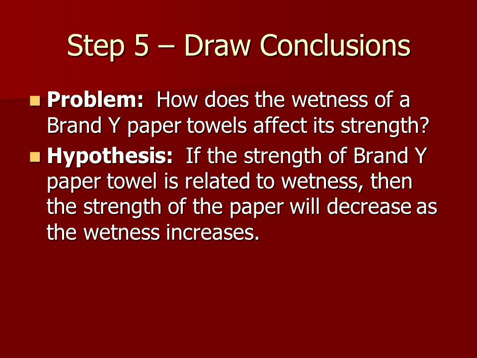 Step 5 – Draw Conclusions Problem: How does the wetness of a Brand Y paper towels affect its strength.