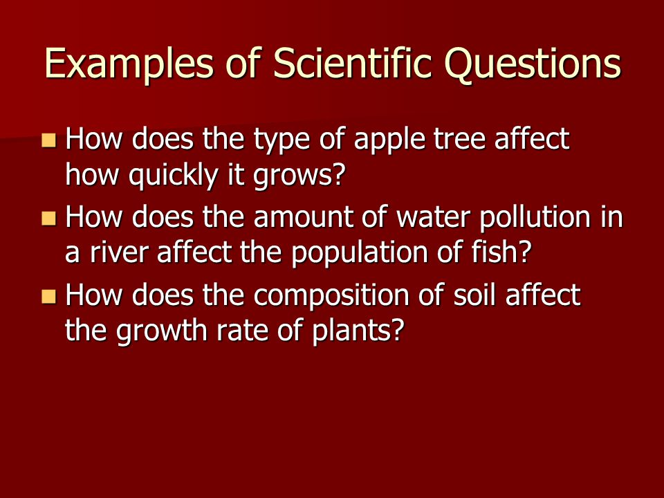 Examples of Scientific Questions How does the type of apple tree affect how quickly it grows.