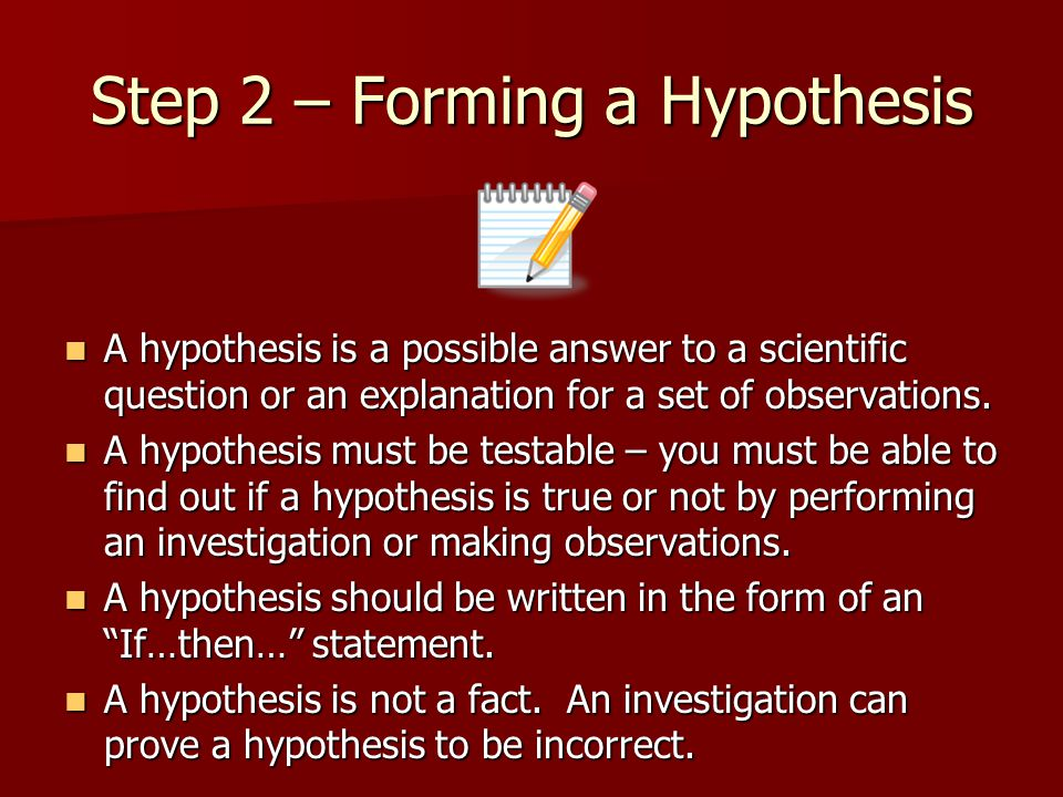 Step 2 – Forming a Hypothesis A hypothesis is a possible answer to a scientific question or an explanation for a set of observations.
