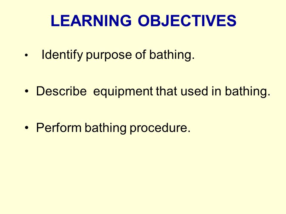 LEARNING OBJECTIVES Identify purpose of bathing. Describe equipment that used in bathing. Perform bathing procedure.