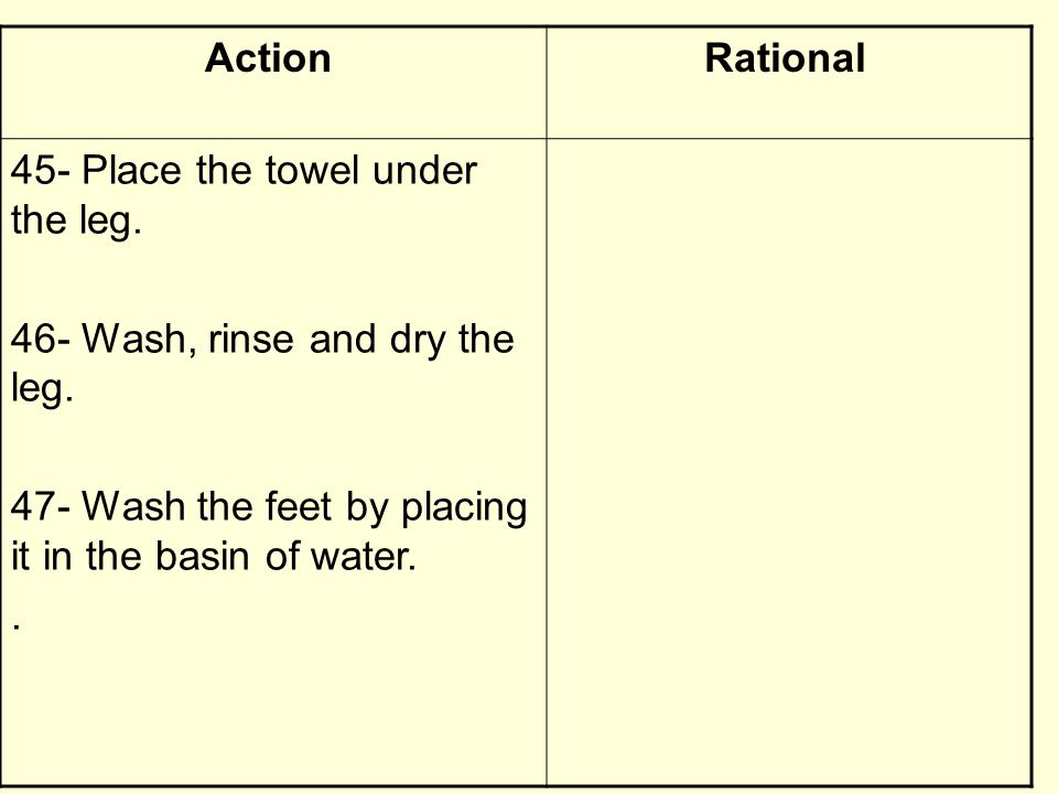 RationalAction 45- Place the towel under the leg. 46- Wash, rinse and dry the leg. 47- Wash the feet by placing it in the basin of water..