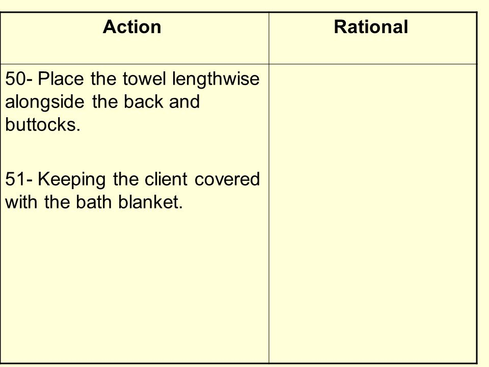 RationalAction 50- Place the towel lengthwise alongside the back and buttocks. 51- Keeping the client covered with the bath blanket.