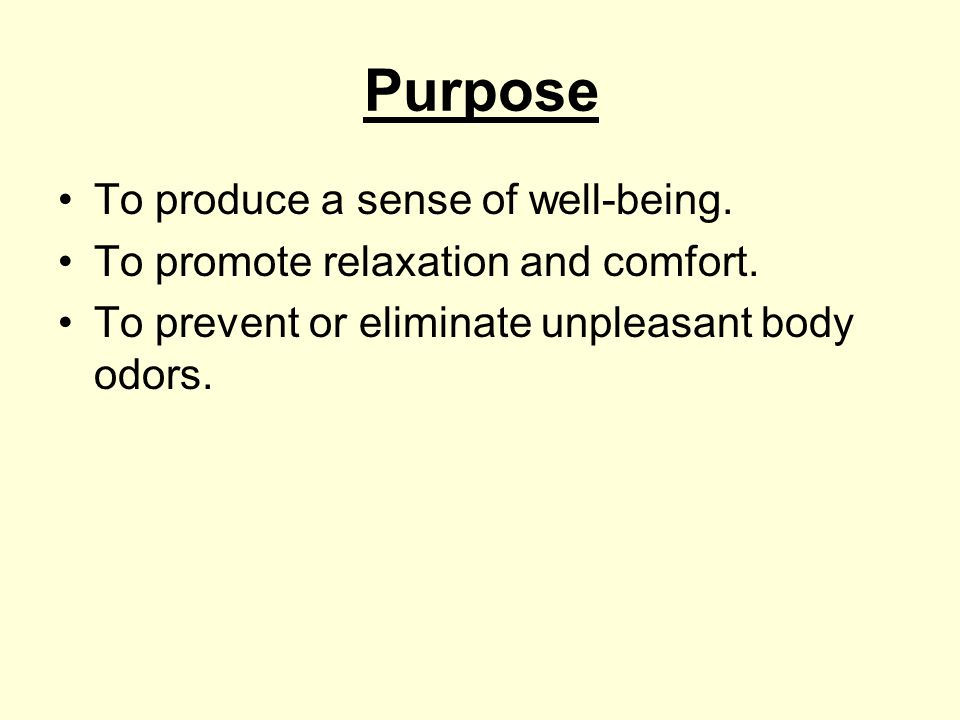 Purpose To produce a sense of well-being. To promote relaxation and comfort. To prevent or eliminate unpleasant body odors.