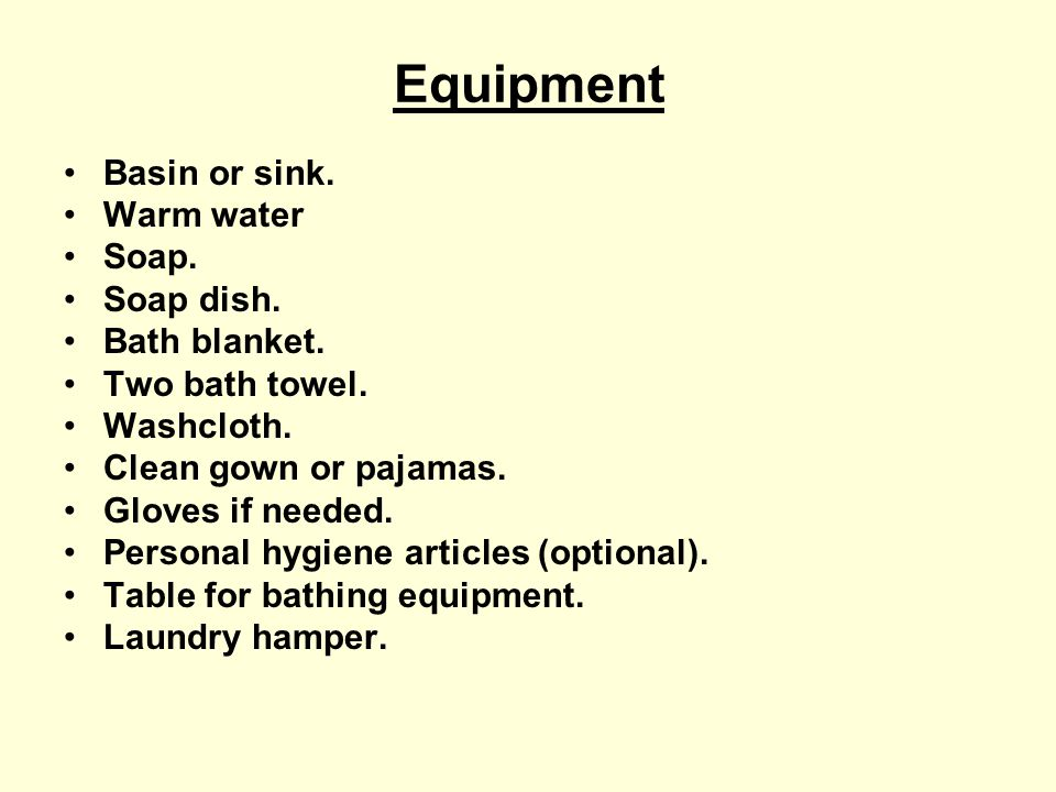 Equipment Basin or sink. Warm water Soap. Soap dish. Bath blanket. Two bath towel. Washcloth. Clean gown or pajamas. Gloves if needed. Personal hygien