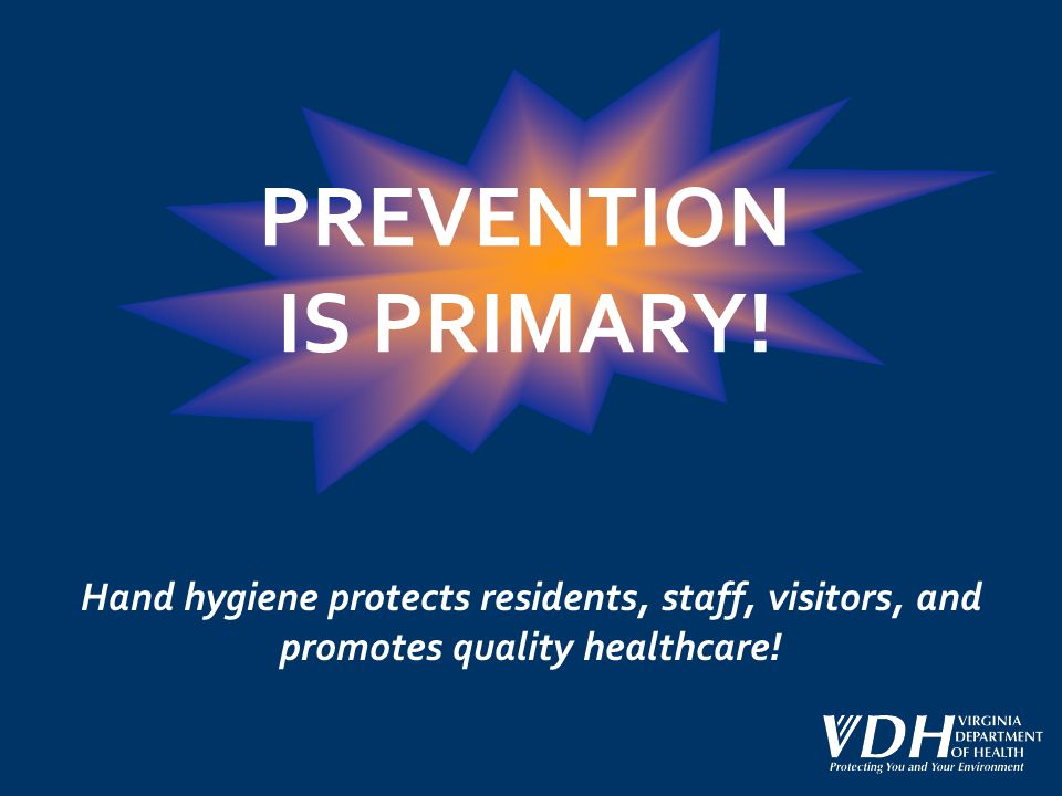 PREVENTION IS PRIMARY! Hand hygiene protects residents, staff, visitors, and promotes quality healthcare!