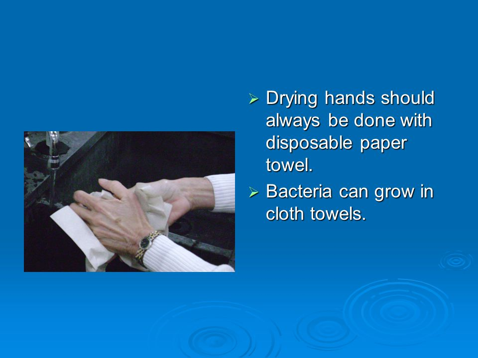  Drying hands should always be done with disposable paper towel.