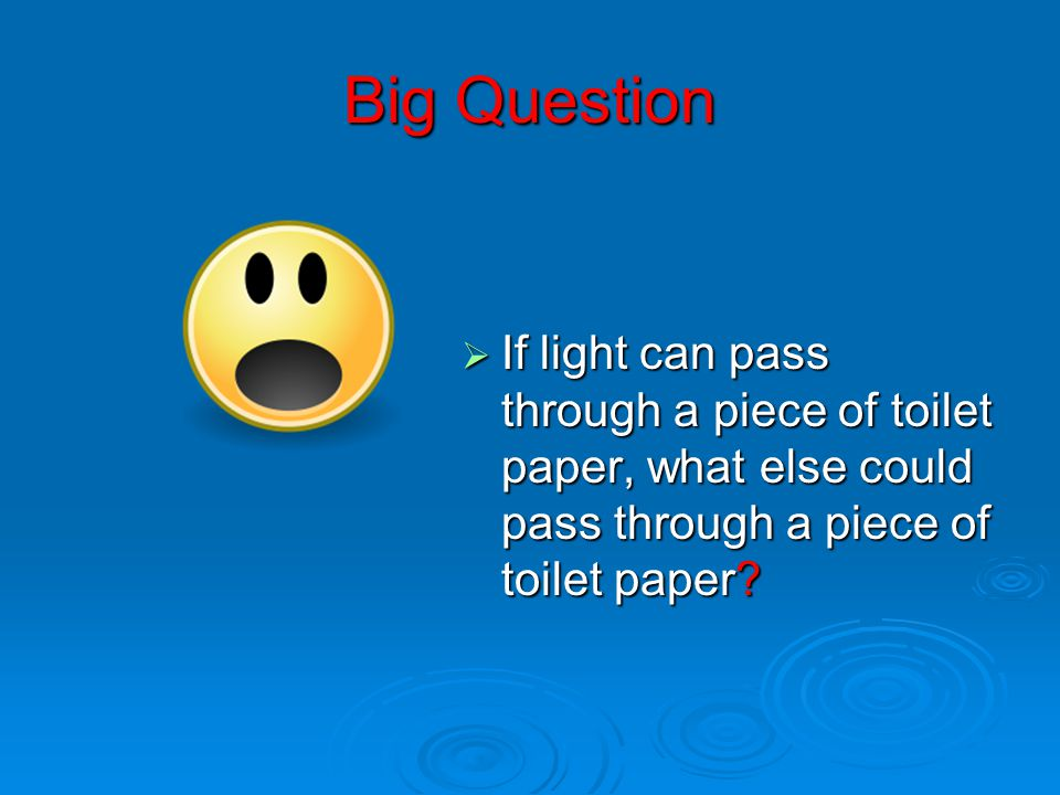 Big Question  If light can pass through a piece of toilet paper, what else could pass through a piece of toilet paper?