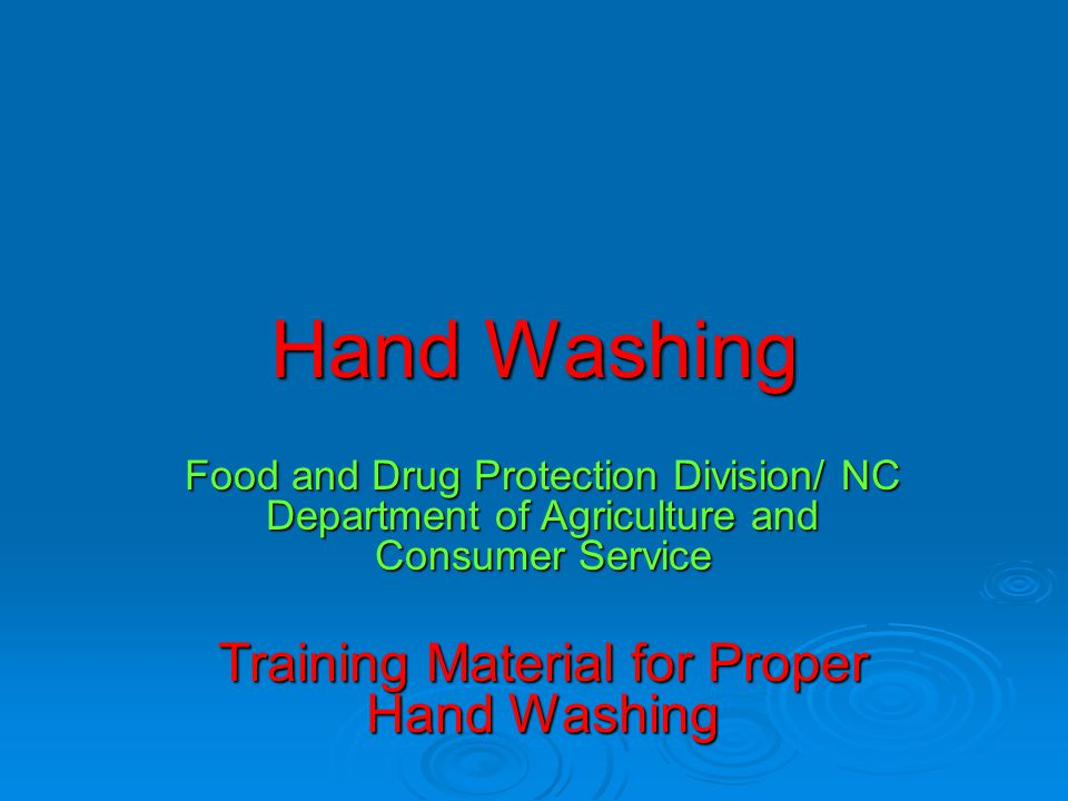 Hand Washing Food and Drug Protection Division/ NC Department of Agriculture and Consumer Service Training Material for Proper Hand Washing